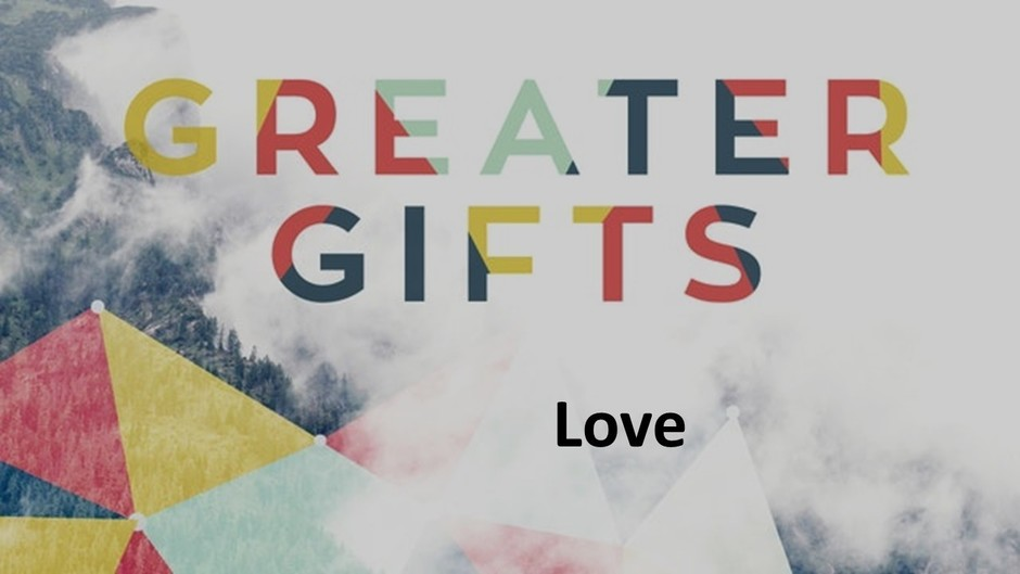 Greater Gifts:  Love