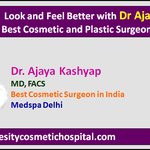 Look and Feel Better with Dr Ajaya Kashyap Best Cosmetic and Plastic Surgeon in India