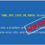 Solve driver irql_less_or_not_equal Windows 10 Error