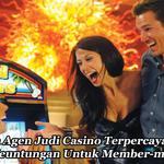 Memilih Agen Judi Casino Terpercaya Dengan Banyak Keuntungan Untuk Member-membernya
